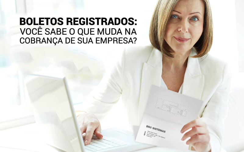 Boletos Registrados: Você Sabe O Que Muda Na Cobrança De Sua Empresa?