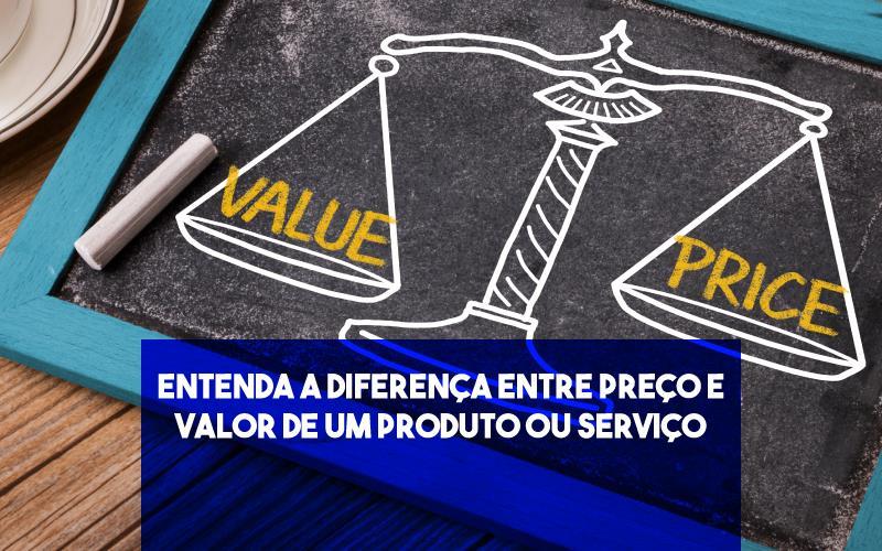 Entenda A Diferença Entre Preço E Valor De Um Produto Ou Serviço
