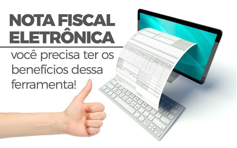 Nota Fiscal Eletrônica – Você Precisa Ter Os Benefícios Dessa Ferramenta!